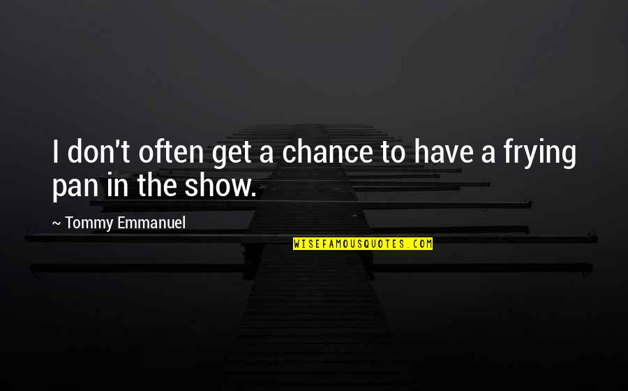 Pan Quotes By Tommy Emmanuel: I don't often get a chance to have
