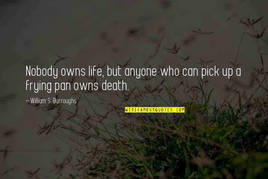 Pan Quotes By William S. Burroughs: Nobody owns life, but anyone who can pick