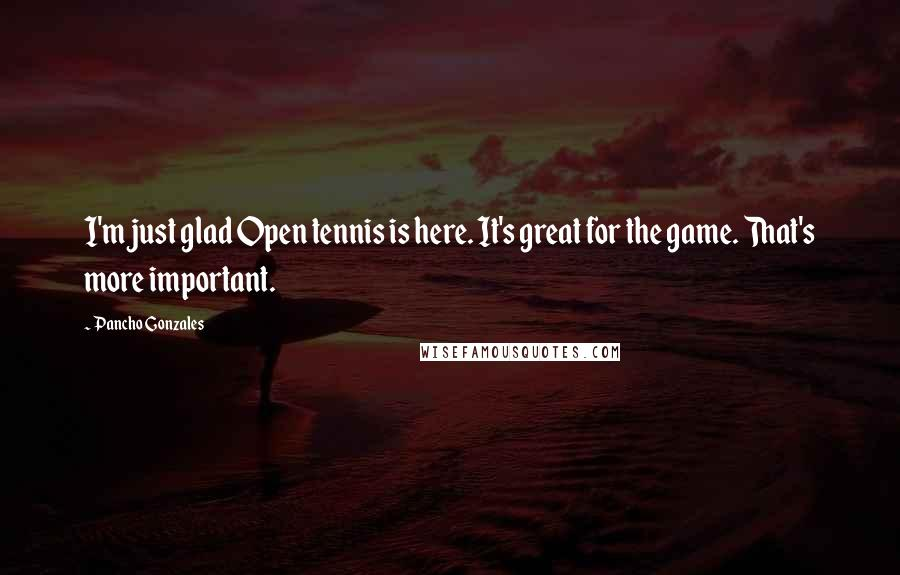 Pancho Gonzales quotes: I'm just glad Open tennis is here. It's great for the game. That's more important.