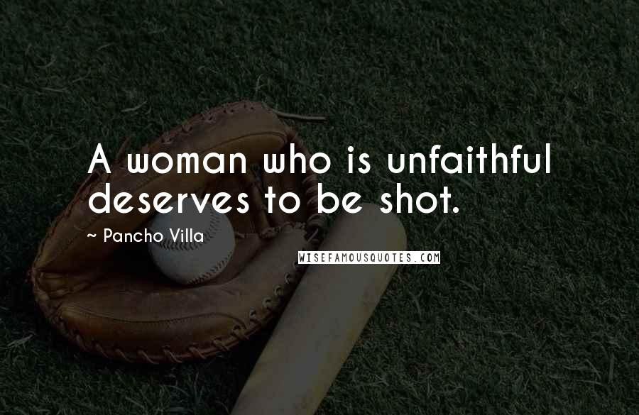 Pancho Villa quotes: A woman who is unfaithful deserves to be shot.