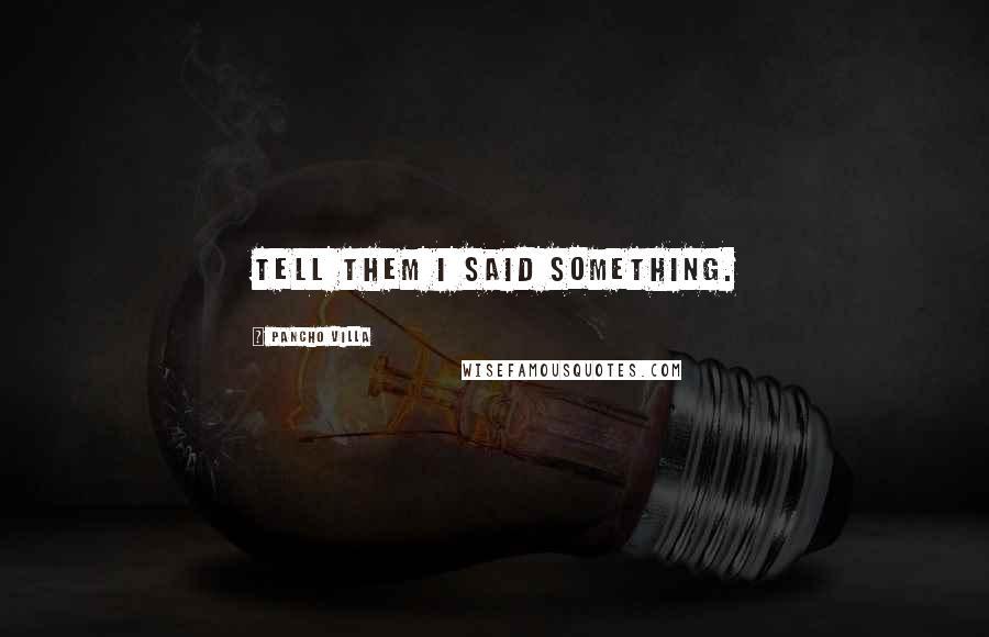Pancho Villa quotes: Tell them I said something.