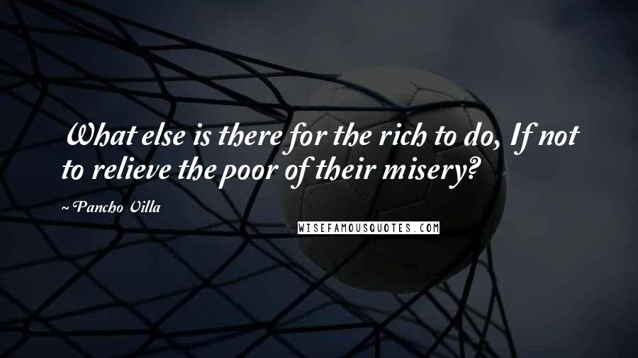 Pancho Villa quotes: What else is there for the rich to do, If not to relieve the poor of their misery?