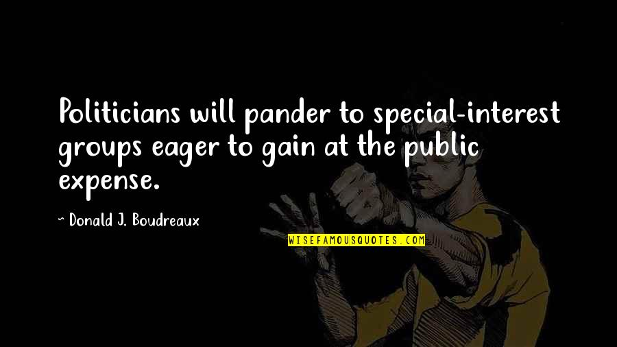 Pander Quotes By Donald J. Boudreaux: Politicians will pander to special-interest groups eager to