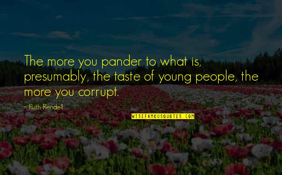 Pander Quotes By Ruth Rendell: The more you pander to what is, presumably,