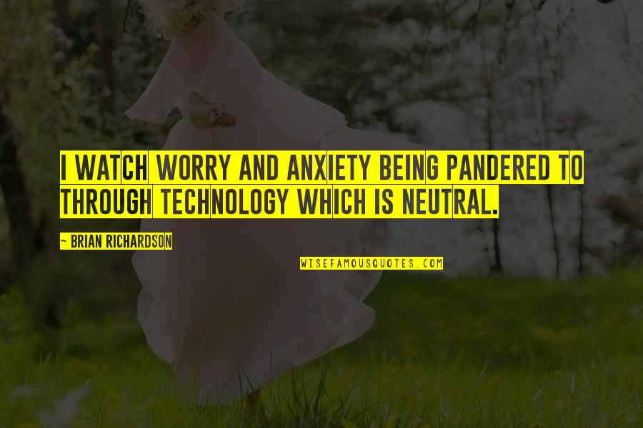 Pandered Quotes By Brian Richardson: I watch worry and anxiety being pandered to