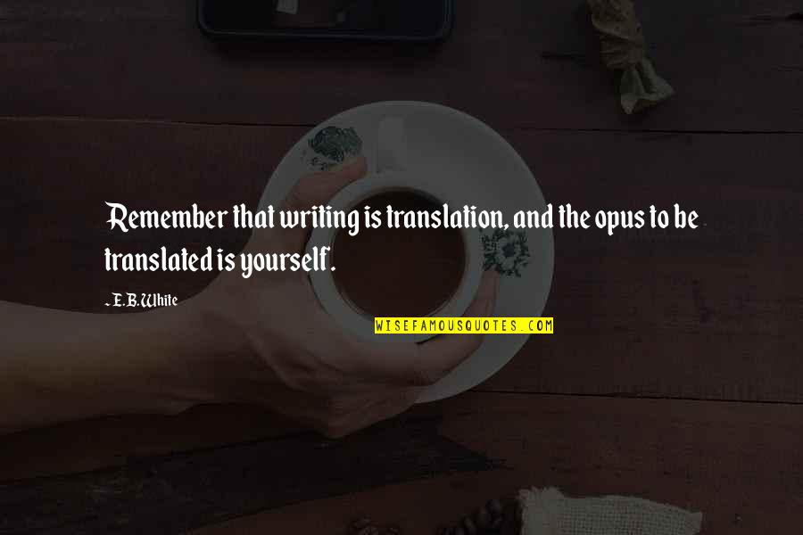 Pandered Quotes By E.B. White: Remember that writing is translation, and the opus