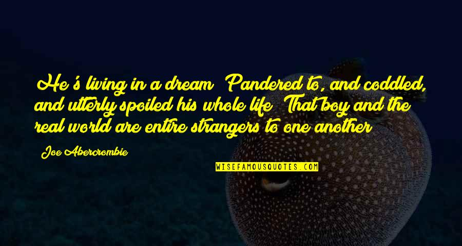 Pandered Quotes By Joe Abercrombie: He's living in a dream! Pandered to, and