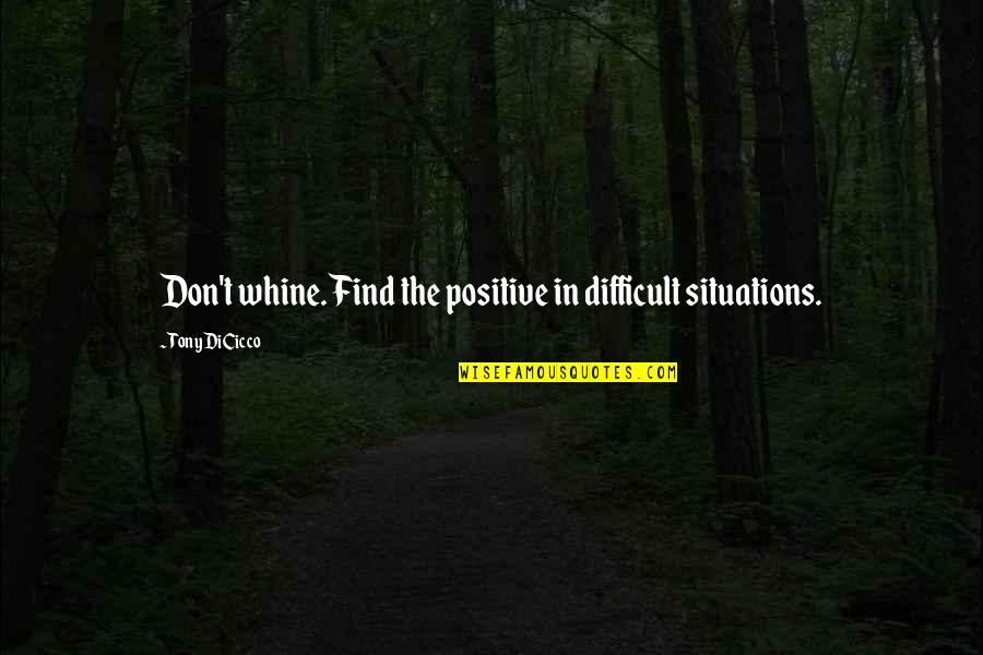 Pandered Quotes By Tony DiCicco: Don't whine. Find the positive in difficult situations.