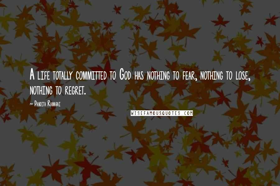 Pandita Ramabai quotes: A life totally committed to God has nothing to fear, nothing to lose, nothing to regret.