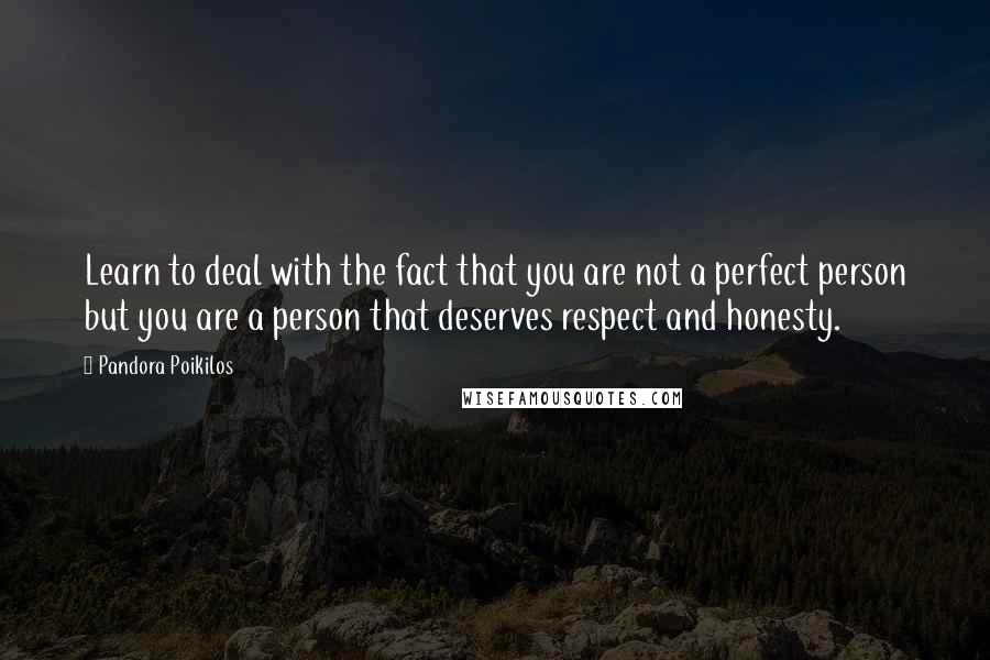 Pandora Poikilos quotes: Learn to deal with the fact that you are not a perfect person but you are a person that deserves respect and honesty.