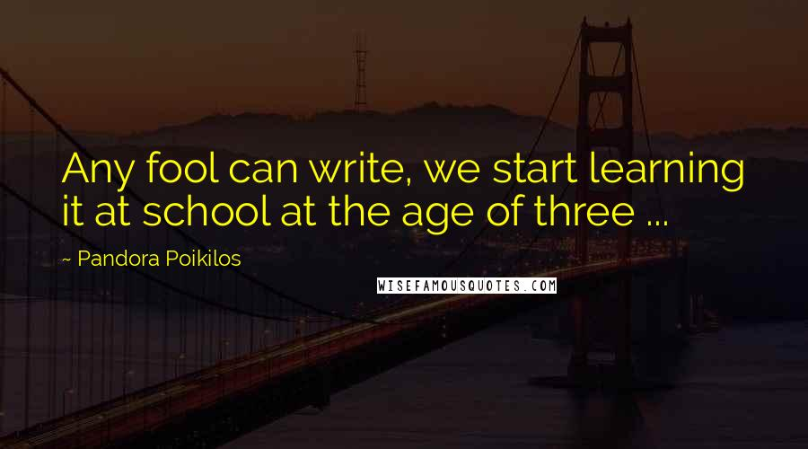 Pandora Poikilos quotes: Any fool can write, we start learning it at school at the age of three ...