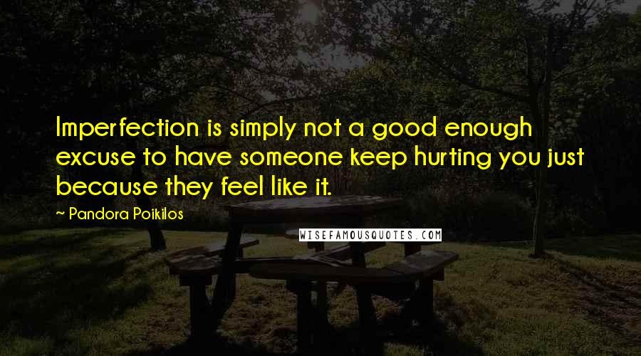Pandora Poikilos quotes: Imperfection is simply not a good enough excuse to have someone keep hurting you just because they feel like it.