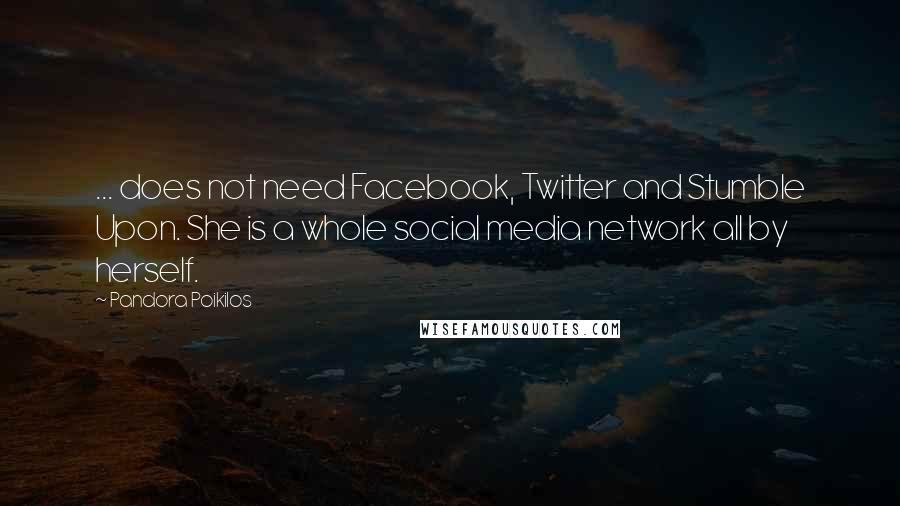 Pandora Poikilos quotes: ... does not need Facebook, Twitter and Stumble Upon. She is a whole social media network all by herself.