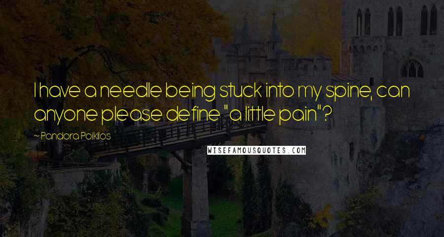 """Pandora Poikilos quotes: I have a needle being stuck into my spine, can anyone please define """"a little pain""""?"""