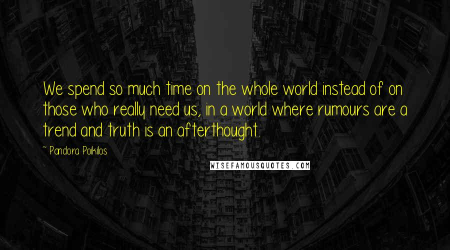 Pandora Poikilos quotes: We spend so much time on the whole world instead of on those who really need us, in a world where rumours are a trend and truth is an afterthought.