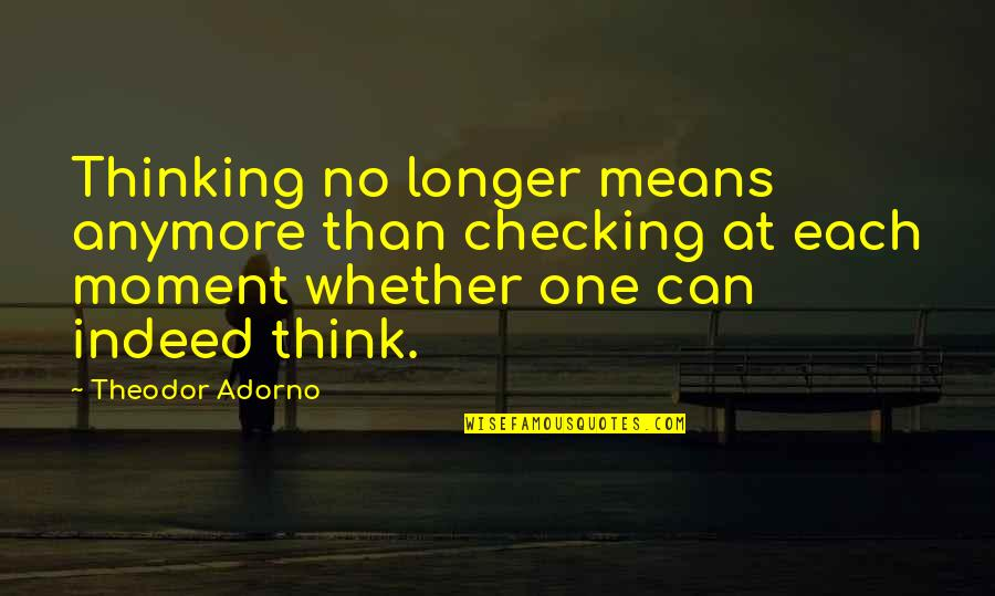 Panetone Quotes By Theodor Adorno: Thinking no longer means anymore than checking at