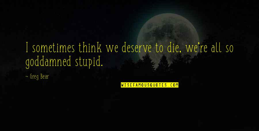 Pangarap Kita Quotes By Greg Bear: I sometimes think we deserve to die, we're