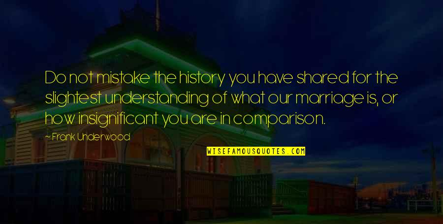 Pangarap Lang Quotes By Frank Underwood: Do not mistake the history you have shared