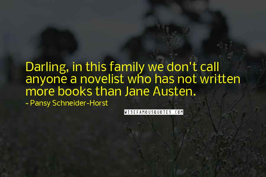 Pansy Schneider-Horst quotes: Darling, in this family we don't call anyone a novelist who has not written more books than Jane Austen.