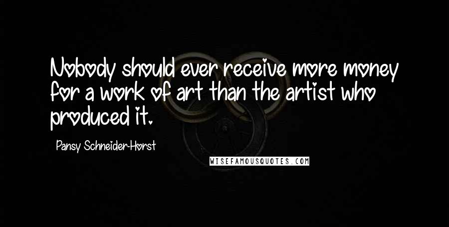 Pansy Schneider-Horst quotes: Nobody should ever receive more money for a work of art than the artist who produced it.