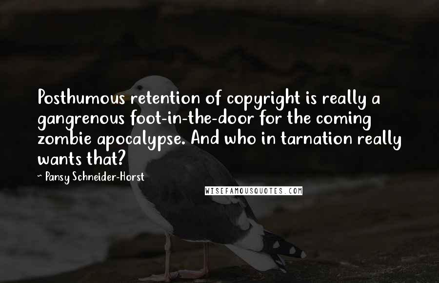 Pansy Schneider-Horst quotes: Posthumous retention of copyright is really a gangrenous foot-in-the-door for the coming zombie apocalypse. And who in tarnation really wants that?
