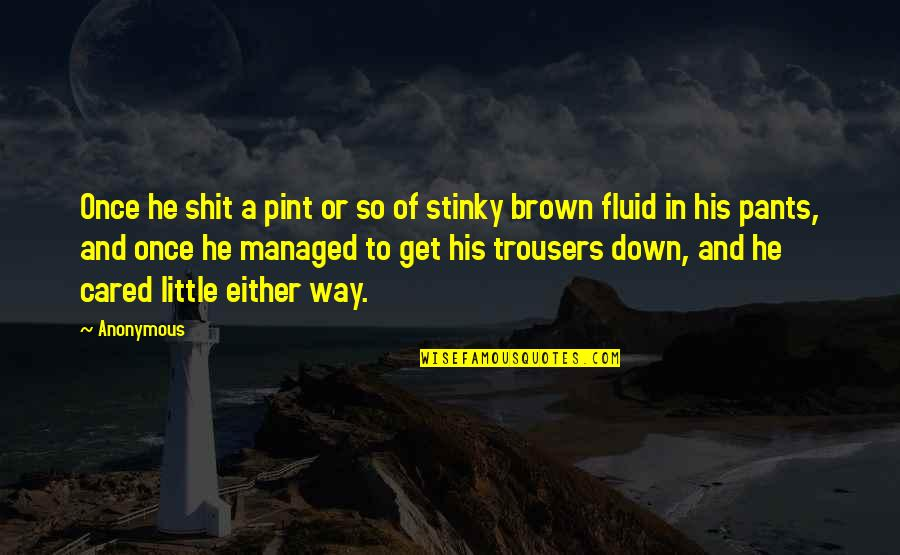 Pants Down Quotes By Anonymous: Once he shit a pint or so of