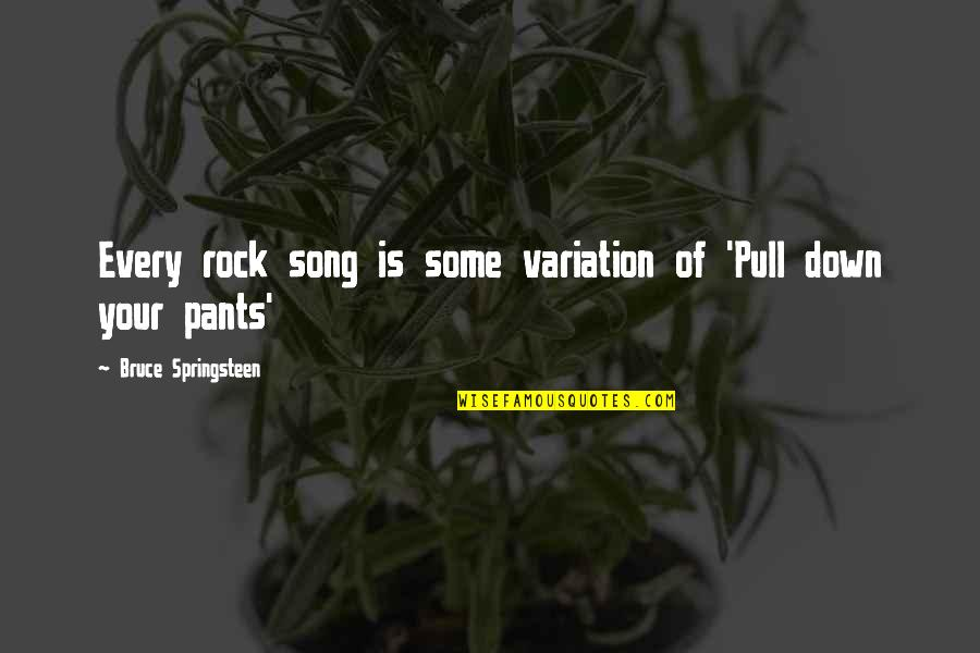 Pants Down Quotes By Bruce Springsteen: Every rock song is some variation of 'Pull