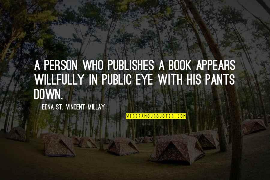 Pants Down Quotes By Edna St. Vincent Millay: A person who publishes a book appears willfully
