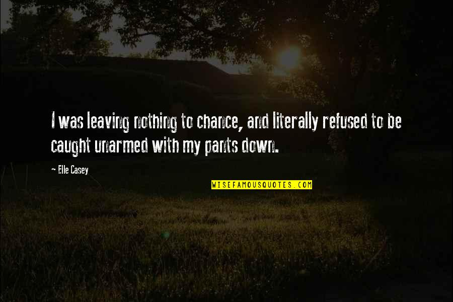 Pants Down Quotes By Elle Casey: I was leaving nothing to chance, and literally