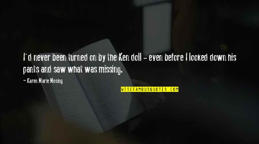 Pants Down Quotes By Karen Marie Moning: I'd never been turned on by the Ken