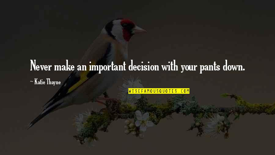 Pants Down Quotes By Katie Thayne: Never make an important decision with your pants