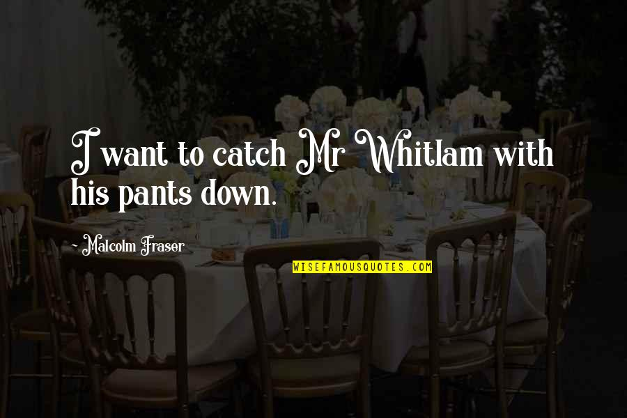 Pants Down Quotes By Malcolm Fraser: I want to catch Mr Whitlam with his