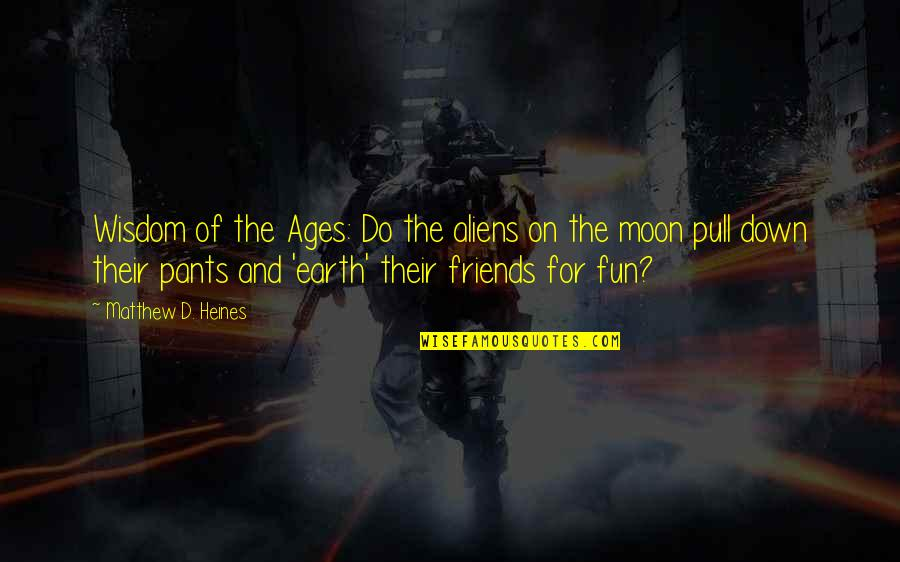 Pants Down Quotes By Matthew D. Heines: Wisdom of the Ages: Do the aliens on
