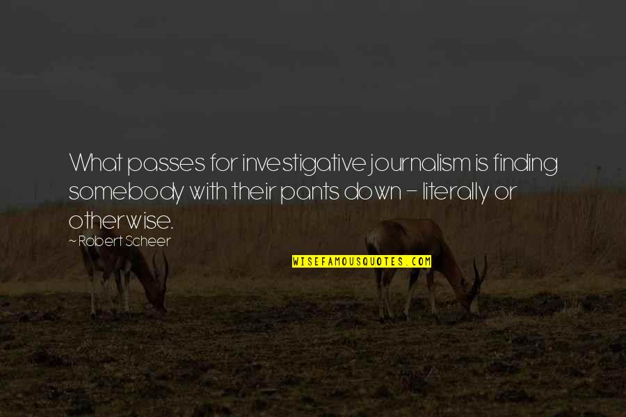 Pants Down Quotes By Robert Scheer: What passes for investigative journalism is finding somebody