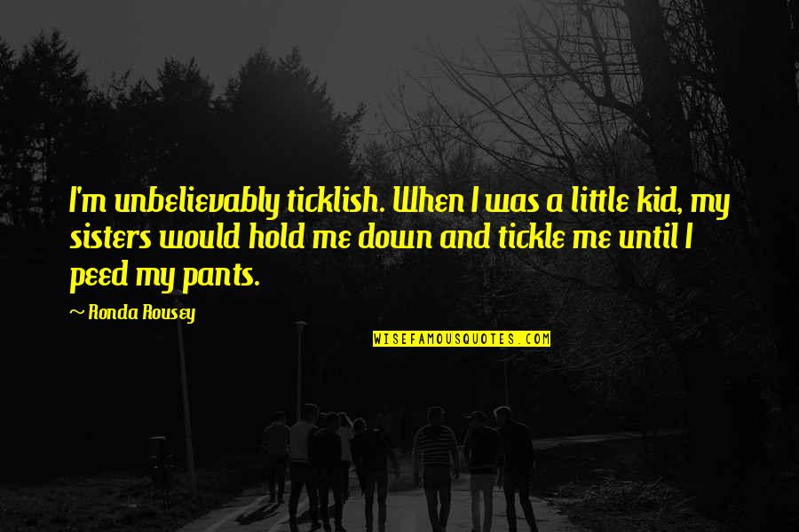 Pants Down Quotes By Ronda Rousey: I'm unbelievably ticklish. When I was a little