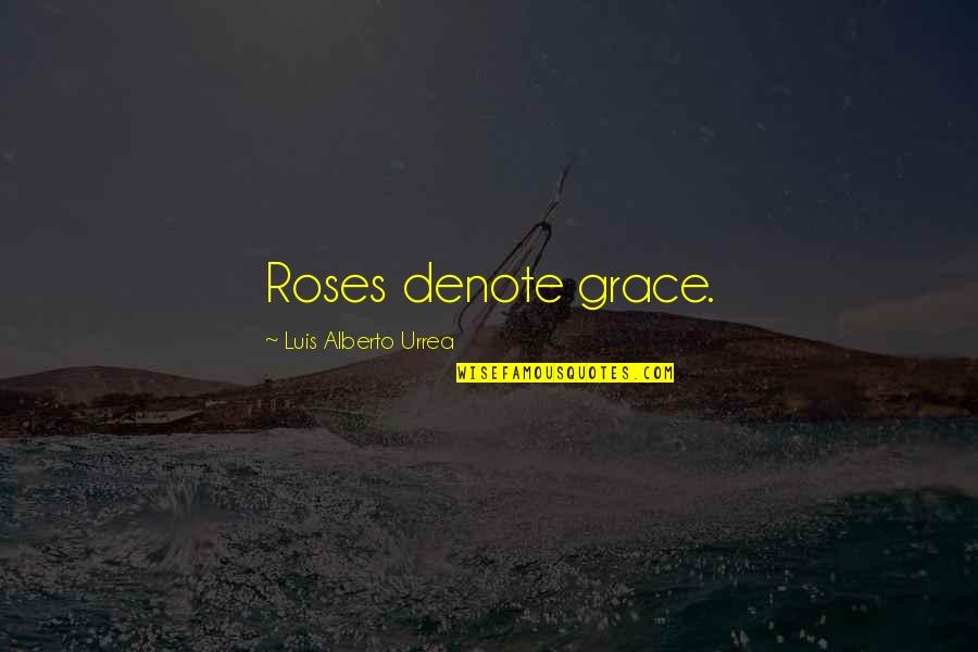 Pantydropping Quotes By Luis Alberto Urrea: Roses denote grace.