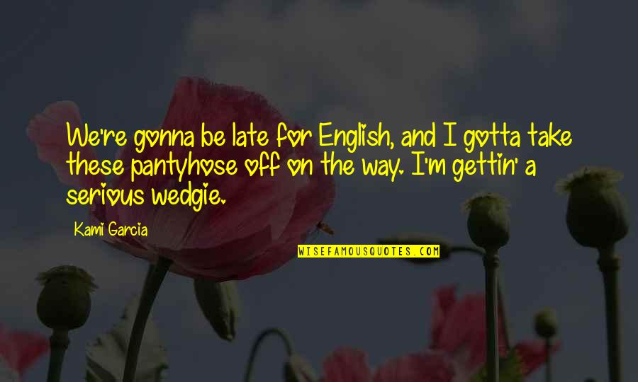 Pantyhose Quotes By Kami Garcia: We're gonna be late for English, and I