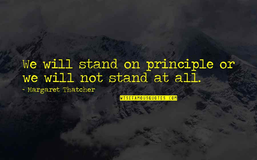 Pantyhose Quotes By Margaret Thatcher: We will stand on principle or we will