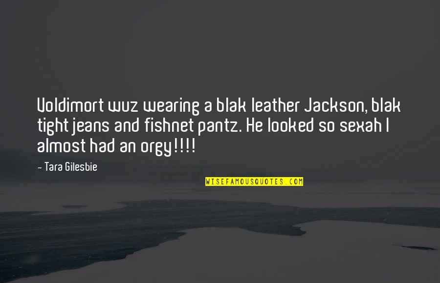 Pantz Quotes By Tara Gilesbie: Voldimort wuz wearing a blak leather Jackson, blak