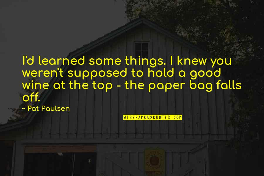 Paper Bag Quotes By Pat Paulsen: I'd learned some things. I knew you weren't