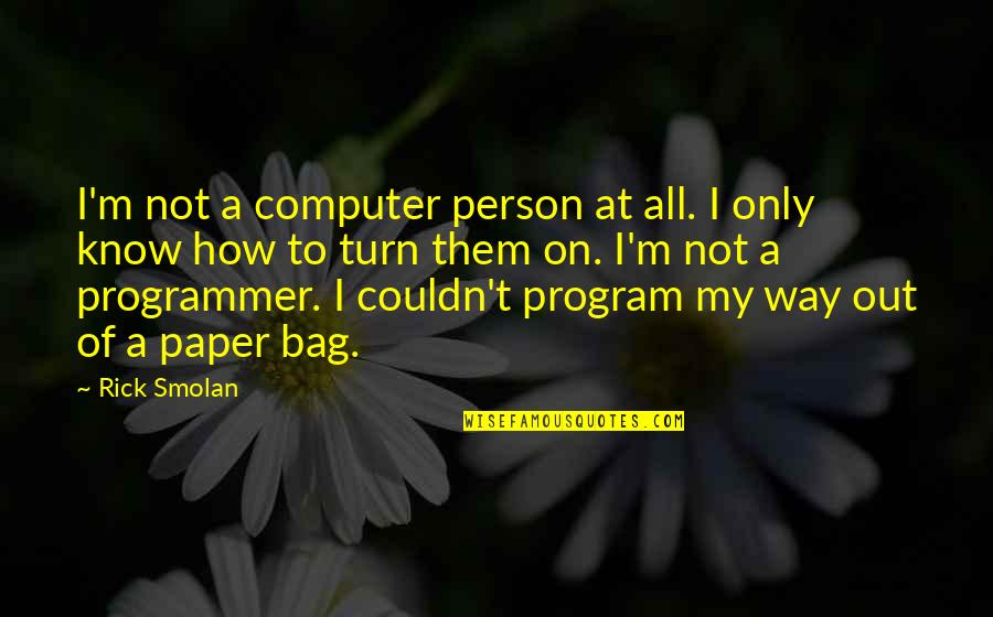 Paper Bag Quotes By Rick Smolan: I'm not a computer person at all. I