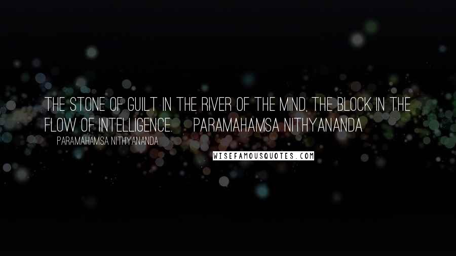 Paramahamsa Nithyananda quotes: The Stone of Guilt in the River of the Mind, the block in the flow of intelligence.~ Paramahamsa Nithyananda