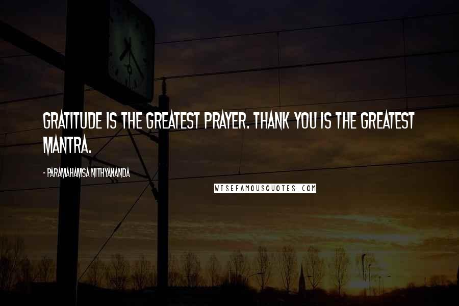Paramahamsa Nithyananda quotes: Gratitude is the greatest prayer. Thank you is the greatest mantra.