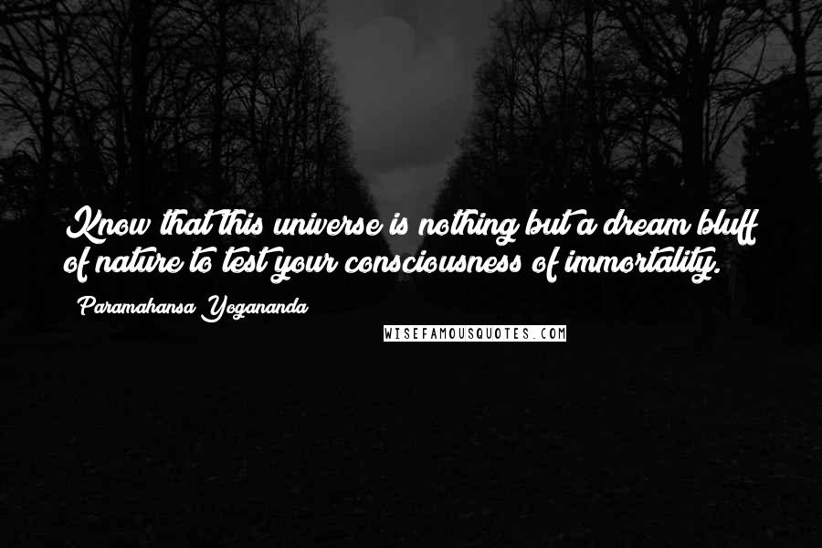 Paramahansa Yogananda quotes: Know that this universe is nothing but a dream bluff of nature to test your consciousness of immortality.