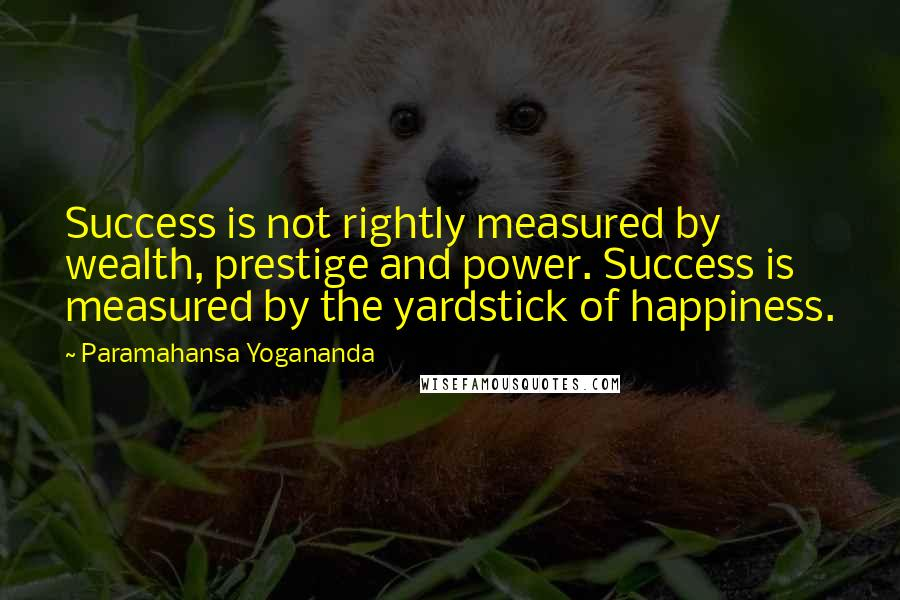 Paramahansa Yogananda quotes: Success is not rightly measured by wealth, prestige and power. Success is measured by the yardstick of happiness.