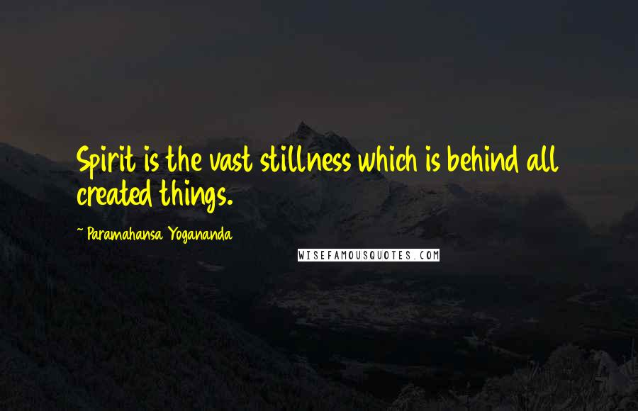 Paramahansa Yogananda quotes: Spirit is the vast stillness which is behind all created things.
