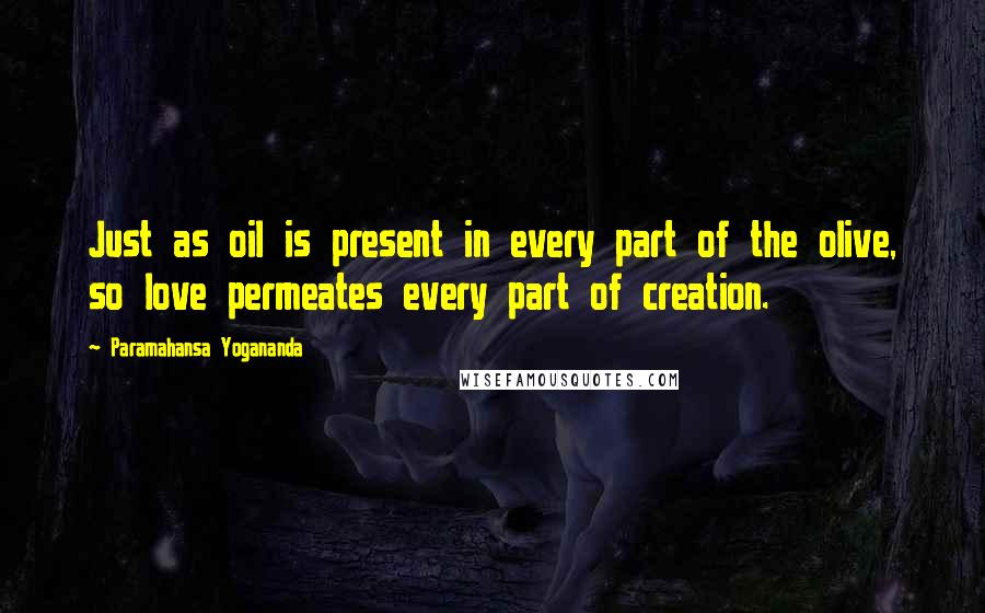 Paramahansa Yogananda quotes: Just as oil is present in every part of the olive, so love permeates every part of creation.