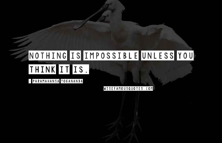 Paramahansa Yogananda quotes: Nothing is impossible unless you think it is.