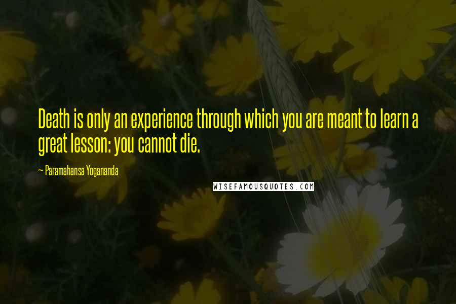 Paramahansa Yogananda quotes: Death is only an experience through which you are meant to learn a great lesson: you cannot die.