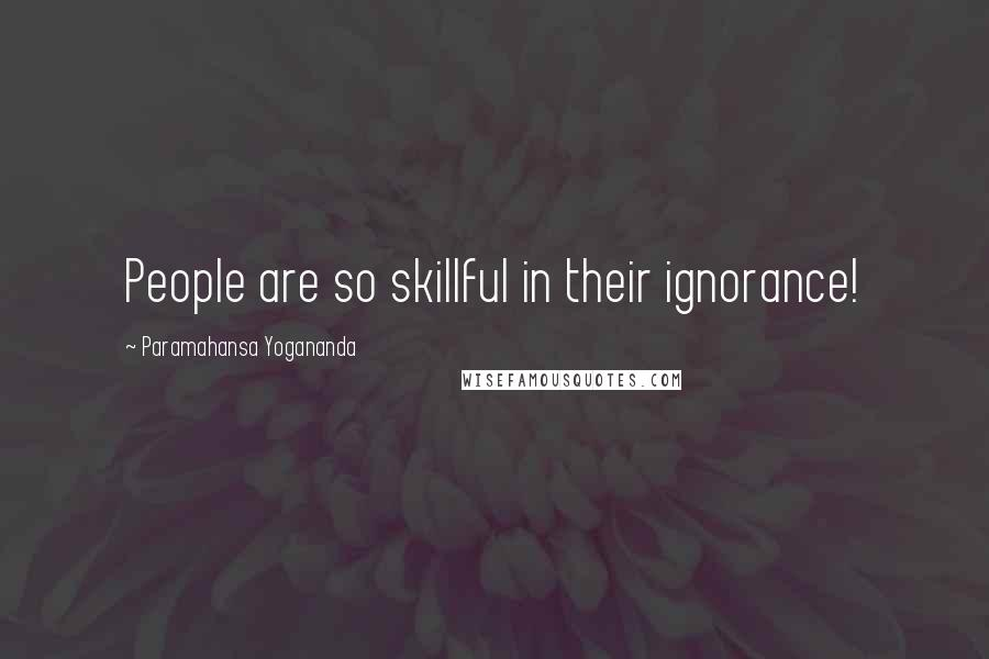 Paramahansa Yogananda quotes: People are so skillful in their ignorance!